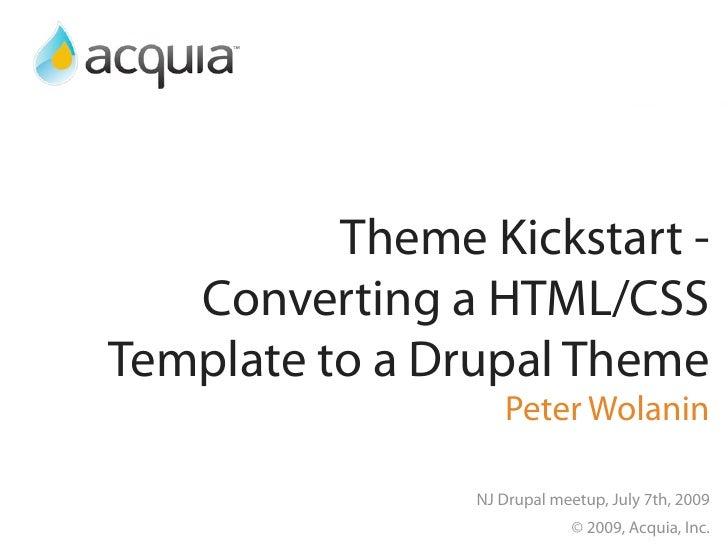 Theme Kickstart -    Converting a HTML/CSS Template to a Drupal Theme                    Peter Wolanin                  NJ...