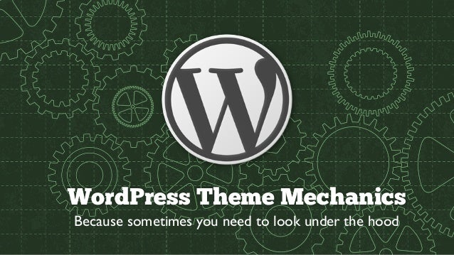 WordPress Theme Mechanics Because sometimes you need to look under the hood