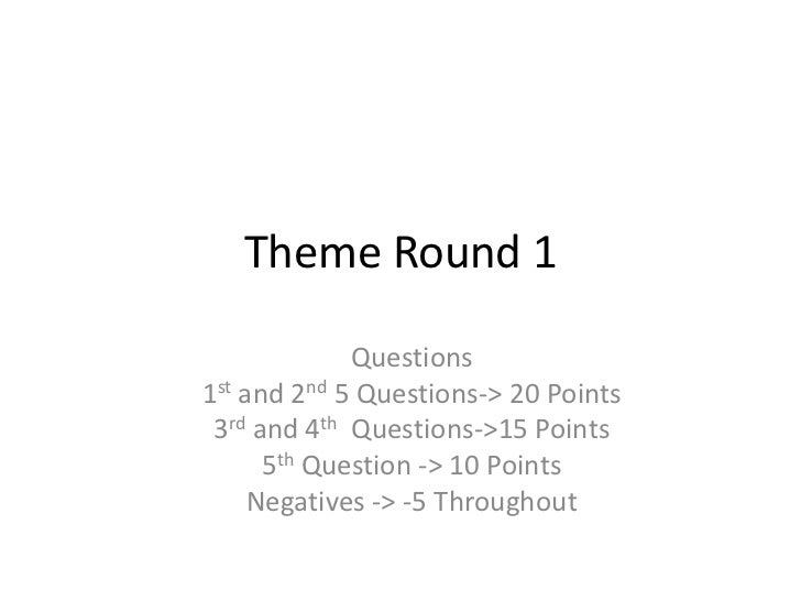 Theme Round 1             Questions1st and 2nd 5 Questions-> 20 Points 3rd and 4th Questions->15 Points      5th Question ...
