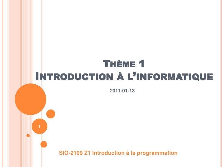 Thème 1Introduction à l'informatique<br />2011-01-13<br />SIO-2109 Z1 Introduction à la programmation<br />1<br />