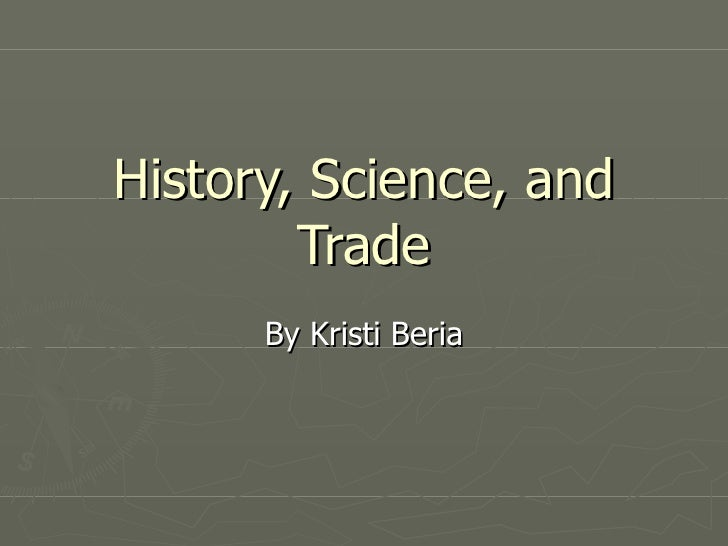 History, Science, and Trade By Kristi Beria