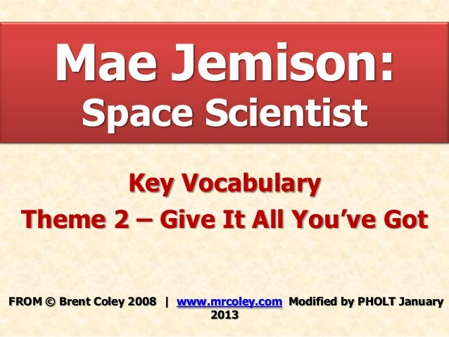 Mae Jemison:           Space Scientist        Key Vocabulary Theme 2 – Give It All You've GotFROM © Brent Coley 2008   www...