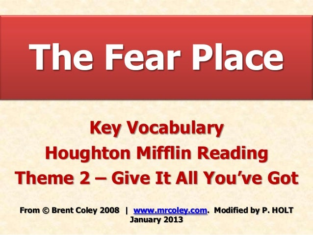 The Fear Place       Key Vocabulary   Houghton Mifflin ReadingTheme 2 – Give It All You've GotFrom © Brent Coley 2008 | ww...