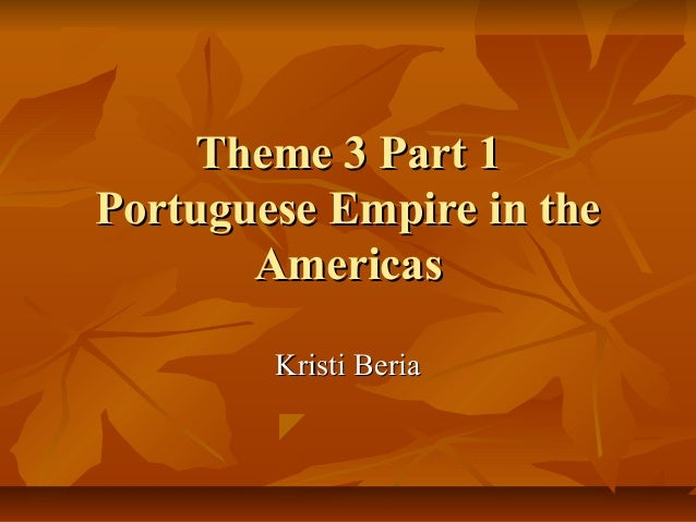 Theme 3 Part 1Theme 3 Part 1 Portuguese Empire in thePortuguese Empire in the AmericasAmericas Kristi BeriaKristi Beria
