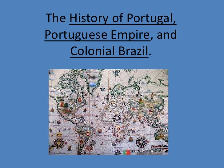 The History of Portugal,Portuguese Empire, and    Colonial Brazil.