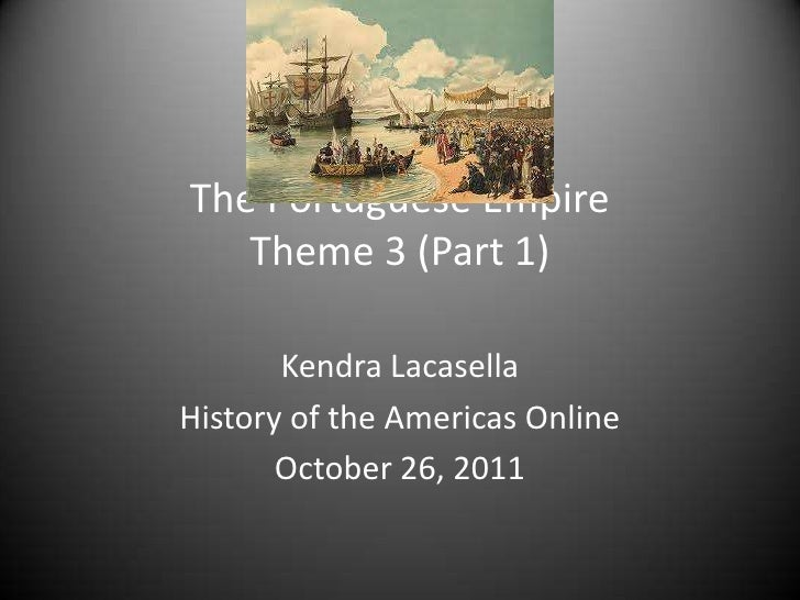 The Portuguese Empire   Theme 3 (Part 1)       Kendra LacasellaHistory of the Americas Online       October 26, 2011