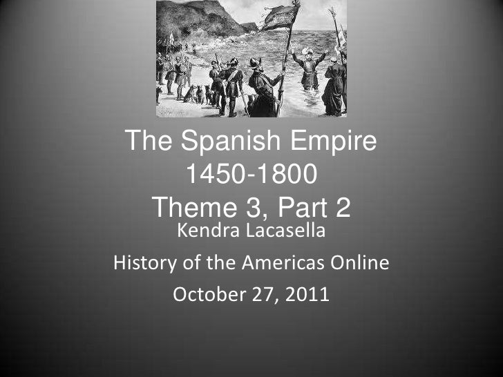 The Spanish Empire     1450-1800   Theme 3, Part 2       Kendra LacasellaHistory of the Americas Online       October 27, ...