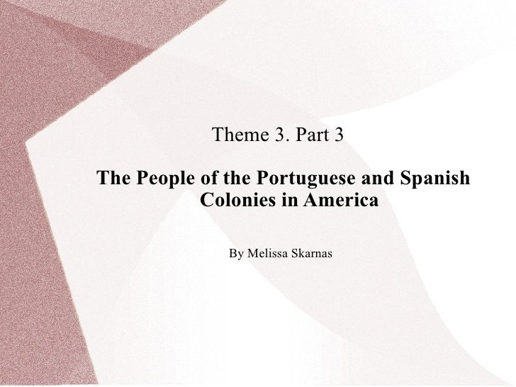 Theme 3. Part 3  The People of the Portuguese and Spanish Colonies in America By Melissa Skarnas
