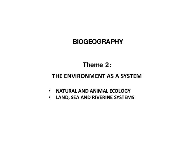 BIOGEOGRAPHY Theme 2: THE ENVIRONMENT AS A SYSTEM • NATURAL AND ANIMAL ECOLOGY • LAND, SEA AND RIVERINE SYSTEMS