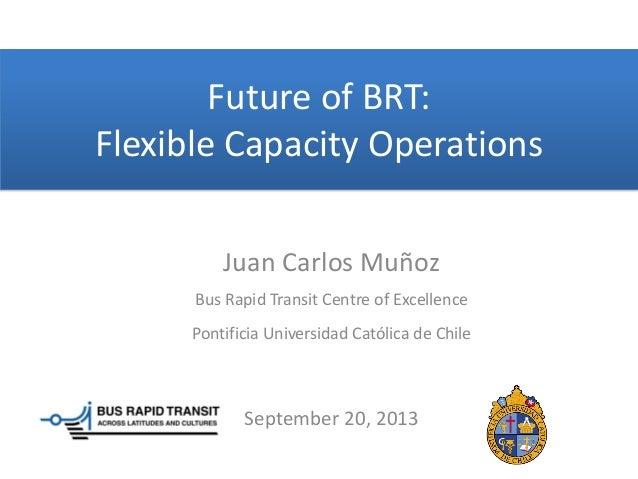 Future of BRT: Flexible Capacity Operations Juan Carlos Muñoz Bus Rapid Transit Centre of Excellence Pontificia Universida...