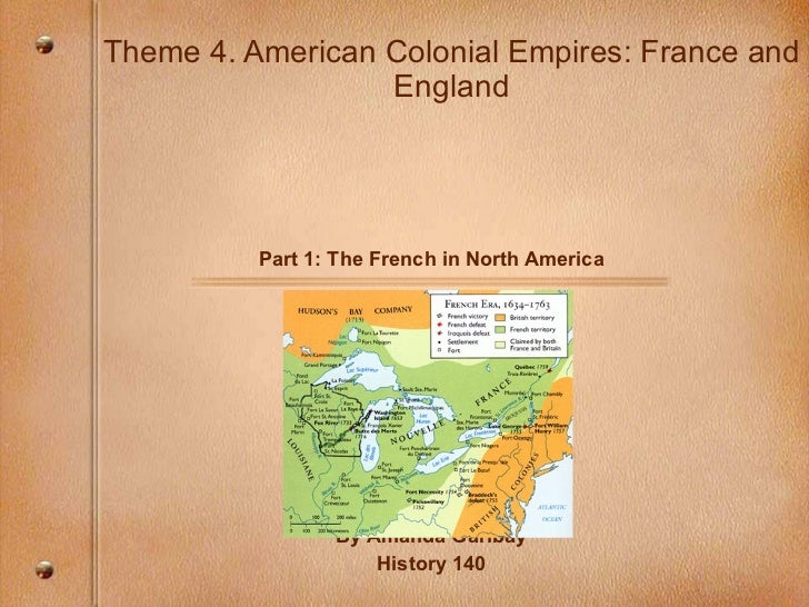 Theme 4. American Colonial Empires: France and England Part 1: The French in North America By Amanda Garibay History 140