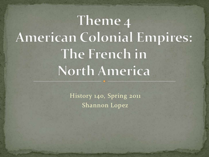 Theme 4American Colonial Empires:The French in North America<br />History 140, Spring 2011<br />Shannon Lopez<br />