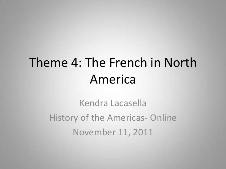 Theme 4: The French in North          America          Kendra Lacasella   History of the Americas- Online         November...