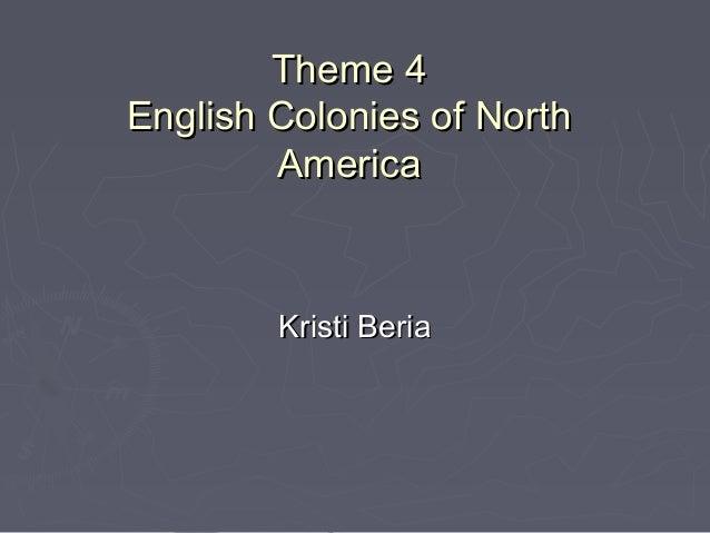 Theme 4Theme 4 English Colonies of NorthEnglish Colonies of North AmericaAmerica Kristi BeriaKristi Beria