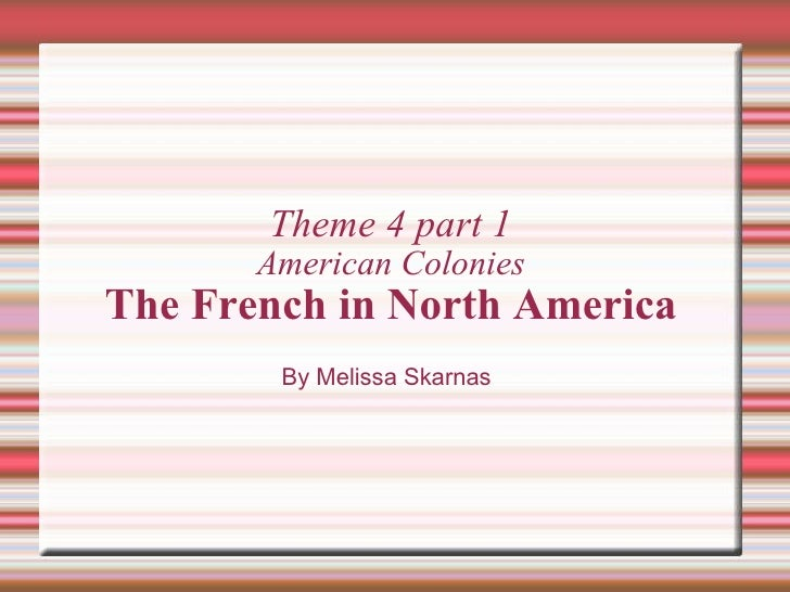 Theme 4 part 1 American Colonies The French in North America By Melissa Skarnas