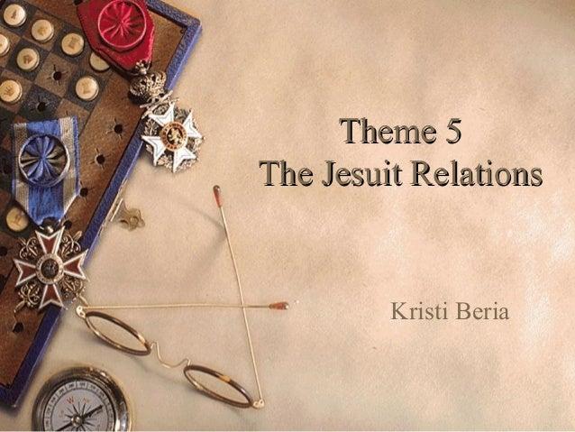 Theme 5Theme 5 The Jesuit RelationsThe Jesuit Relations Kristi Beria