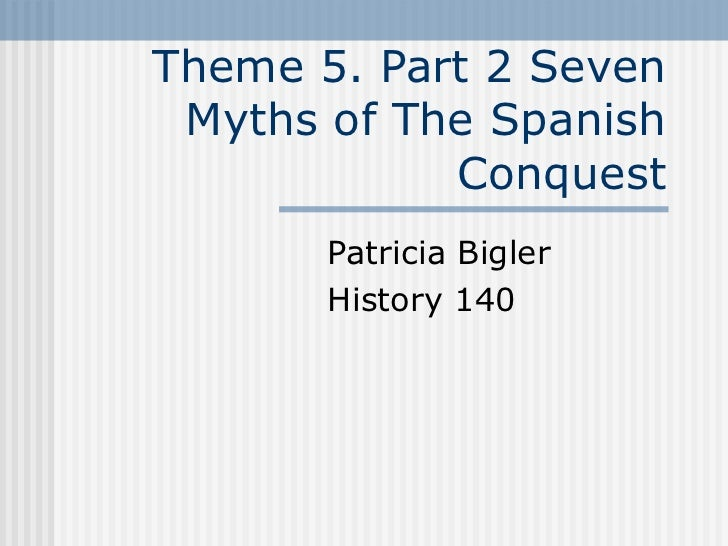 Theme 5. Part 2 Seven Myths of The Spanish Conquest Patricia Bigler  History 140