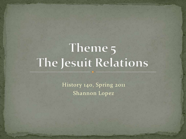 Theme 5The Jesuit Relations<br />History 140, Spring 2011<br />Shannon Lopez<br />
