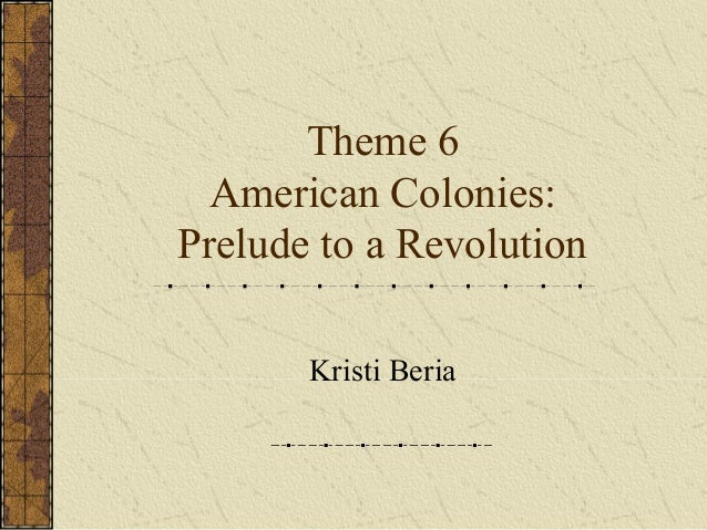 Theme 6 part 1 American Colonies: Prelude to Revolution