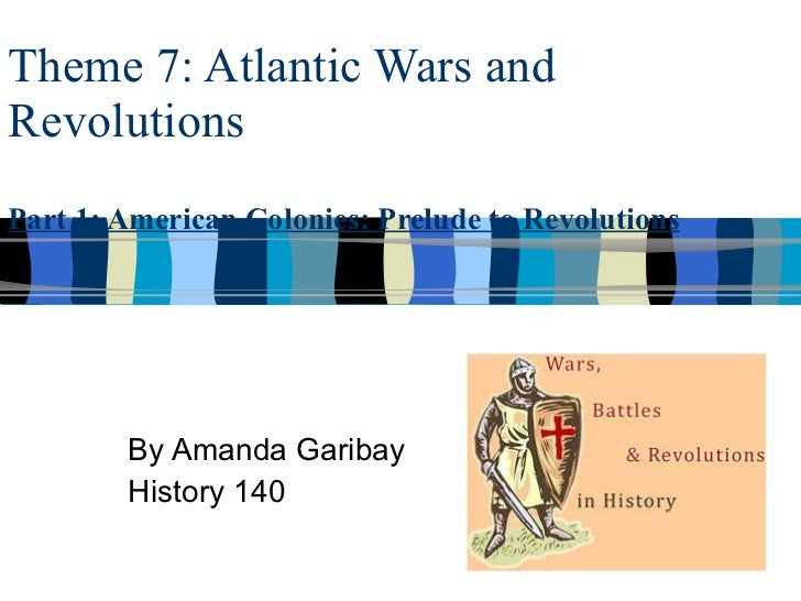 Theme 7: Atlantic Wars and Revolutions Part 1: American Colonies: Prelude to Revolutions By Amanda Garibay History 140