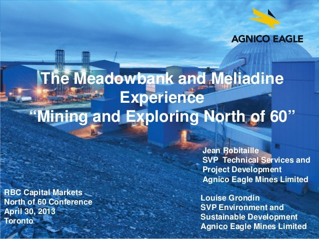"agnicoeagle.comThe Meadowbank and MeliadineExperience""Mining and Exploring North of 60""RBC Capital MarketsNorth of 60 Conf..."