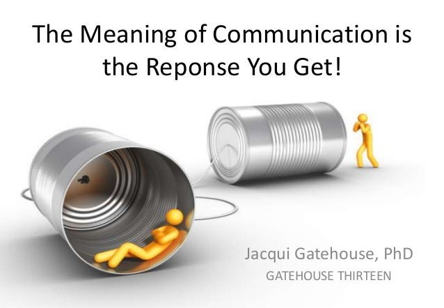 The Meaning of Communication is the Reponse You Get!  Jacqui Gatehouse, PhD GATEHOUSE THIRTEEN