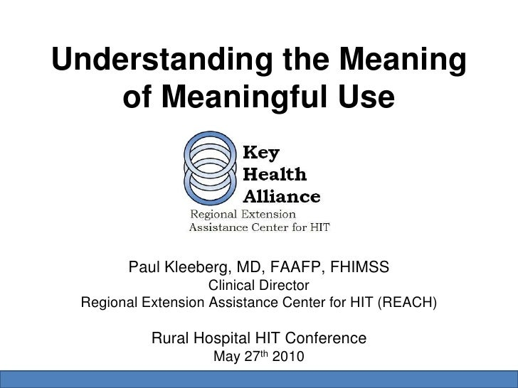 Understanding the Meaning of Meaningful Use<br />Paul Kleeberg, MD, FAAFP, FHIMSS<br />Clinical Director<br />Regional Ext...
