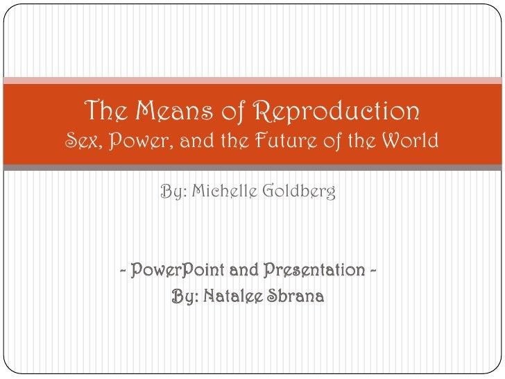 By: Michelle Goldberg<br />- PowerPoint and Presentation -<br />By: Natalee Sbrana<br />The Means of ReproductionSex, Powe...