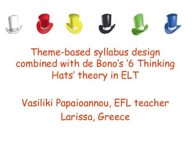 Theme-based syllabus designcombined with de Bono's '6 Thinking       Hats' theory in ELT Vasiliki Papaioannou, EFL teacher...