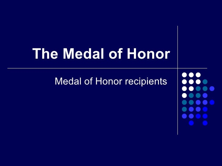 The Medal of Honor Medal of Honor recipients
