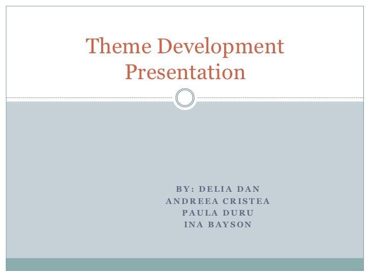 Theme Development   Presentation       BY: DELIA DAN      ANDREEA CRISTEA        PAULA DURU        INA BAYSON