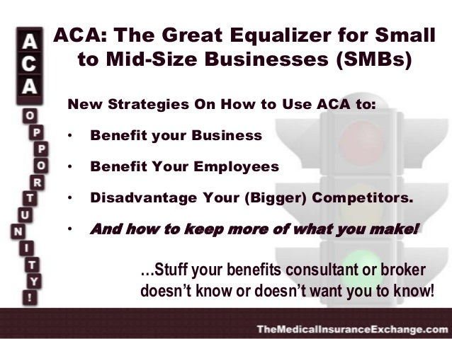 ACA: The Great Equalizer for Small to Mid-Size Businesses (SMBs) New Strategies On How to Use ACA to: •  Benefit your Busi...