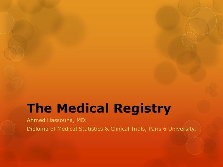 The Medical Registry<br />Ahmed Hassouna, MD. <br />Diploma of Medical Statistics & Clinical Trials, Paris 6 University.<b...