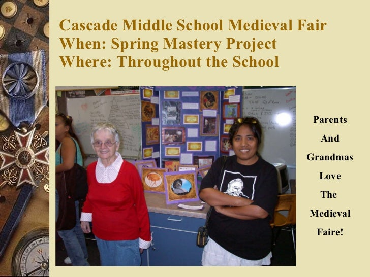Cascade Middle School Medieval Fair When: Spring Mastery Project Where: Throughout the School   Parents And Grandmas Love ...