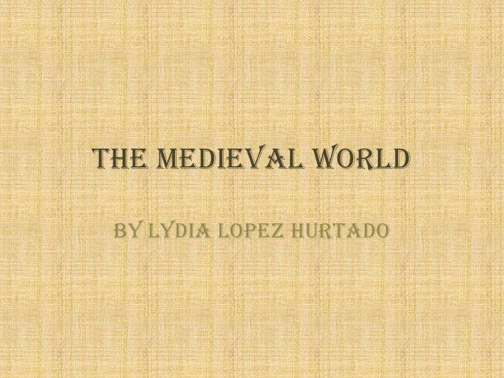 The medieval world<br />By Lydia Lopez Hurtado<br />