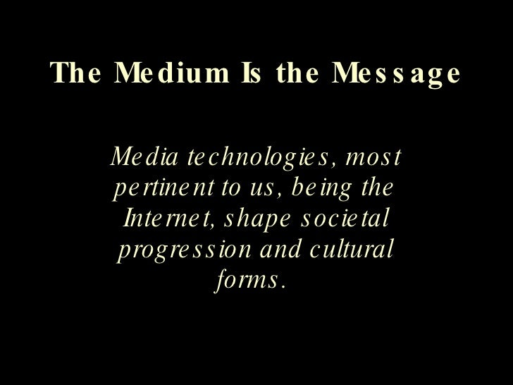 The Medium Is the Message Media technologies, most pertinent to us, being the Internet, shape societal progression and cul...