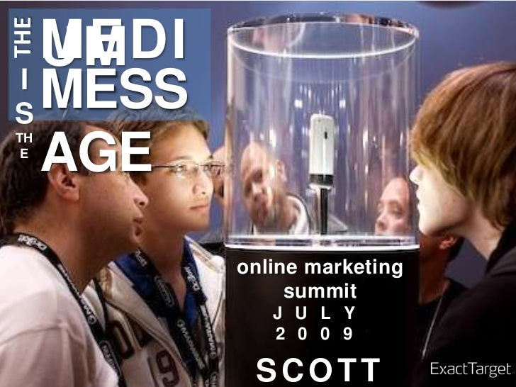 THE<br />MEDIUM<br />MESSAGE<br />IS<br />THE<br />online marketing summit<br />JULY 2009<br />SCOTT ROTH<br />DIRECTOR, P...