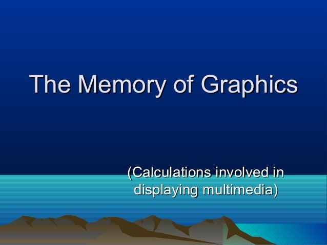 The Memory of GraphicsThe Memory of Graphics (Calculations involved in(Calculations involved in displaying multimedia)disp...