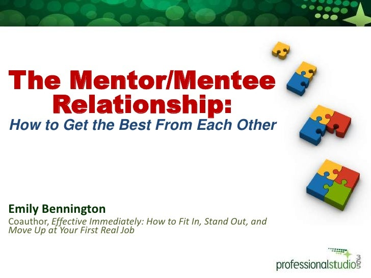 The Mentor/Mentee Relationship: <br />How to Get the Best From Each Other<br />Emily Bennington<br />Coauthor, Effective ...