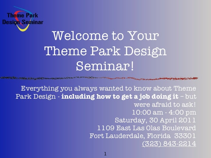 Welcome to Your        Theme Park Design            Seminar! Everything you always wanted to know about ThemePark Design -...