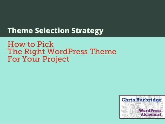 Theme Selection Strategy       How to Pick       The Right WordPress Theme       For Your ProjectTuesday, April 2, 13