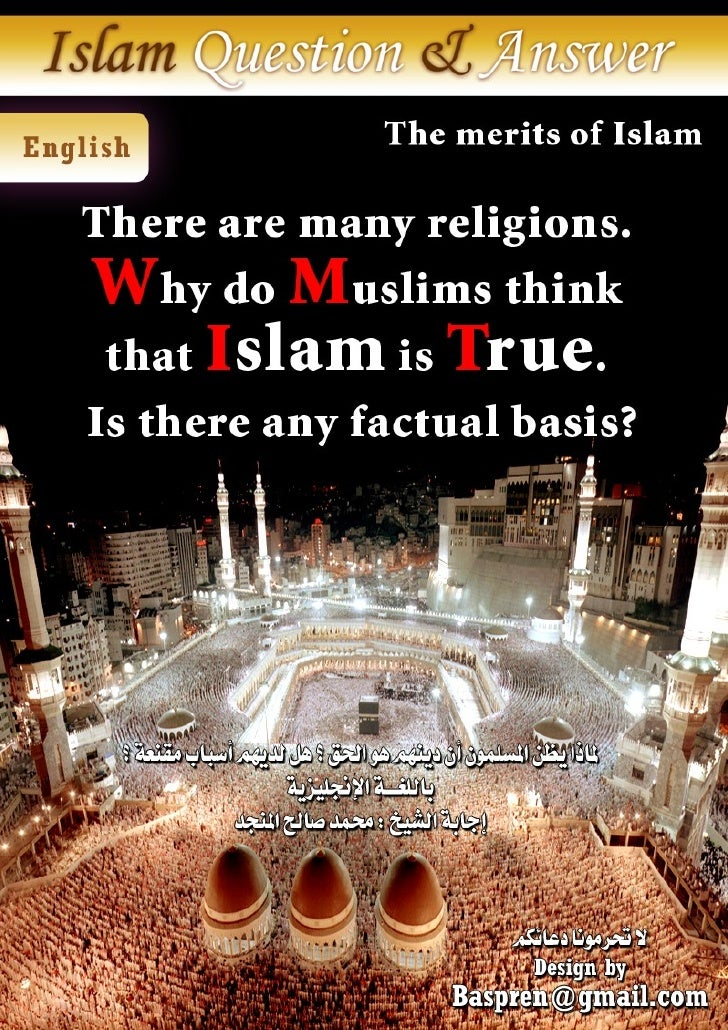 The merits of Islam There are many religions. Why do Muslims think that Islam is true. Is there any factual basis?  Praise...