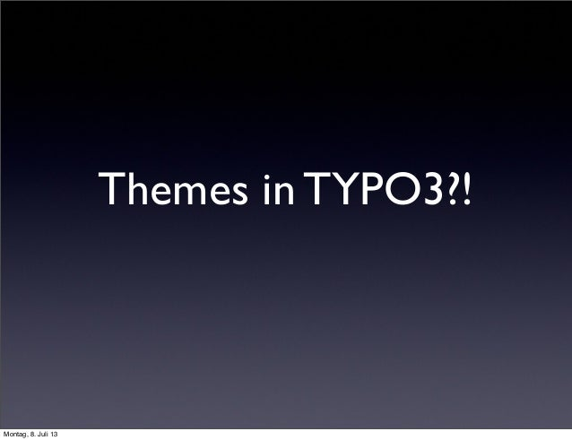 Themes in TYPO3?! Montag, 8. Juli 13