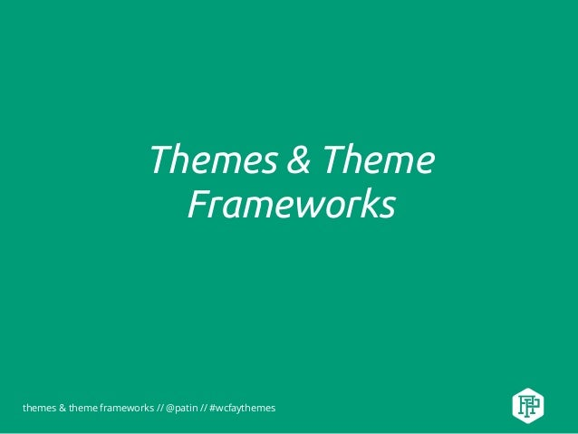 themes & theme frameworks // @patin // #wcfaythemes Themes & Theme Frameworks
