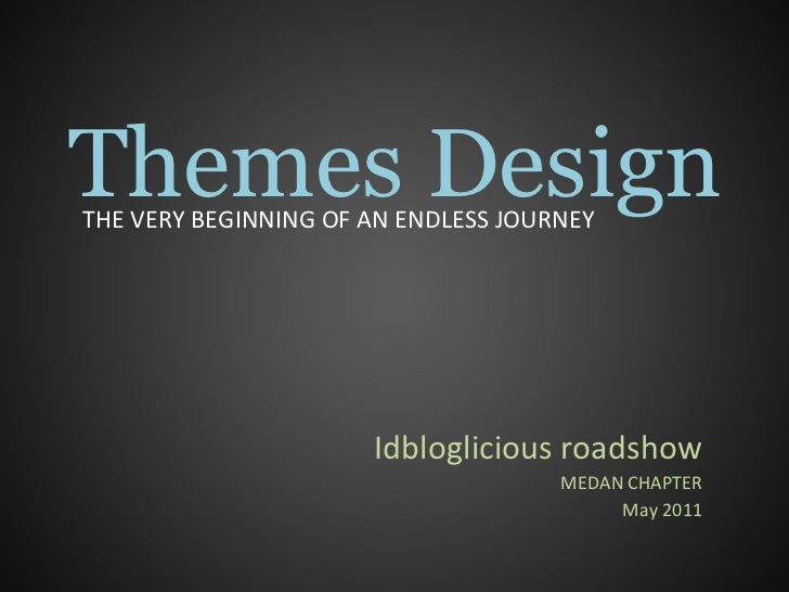 Themes Design Idbloglicious roadshow MEDAN CHAPTER May 2011 THE VERY BEGINNING OF AN ENDLESS JOURNEY