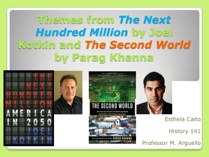 Themes from The Next Hundred Million by Joel Kotkin andThe Second Worldby ParagKhanna<br />EsthelaCaito<br />History 141<b...