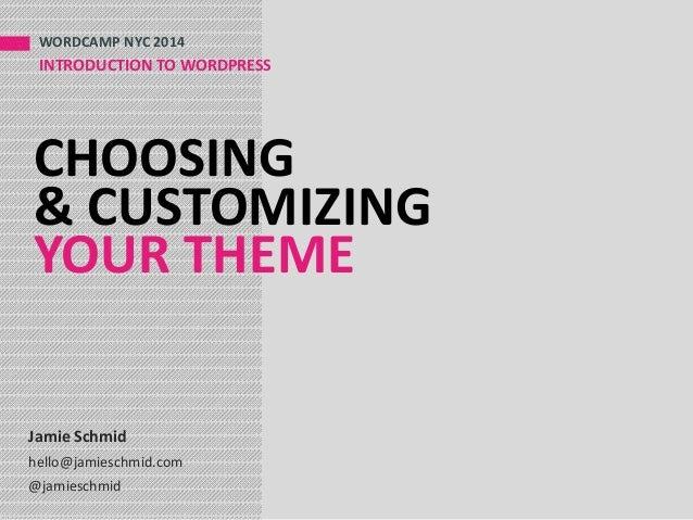 CHOOSING & CUSTOMIZING YOUR THEME WORDCAMP NYC 2014 INTRODUCTION TO WORDPRESS Jamie Schmid hello@jamieschmid.com @jamiesch...
