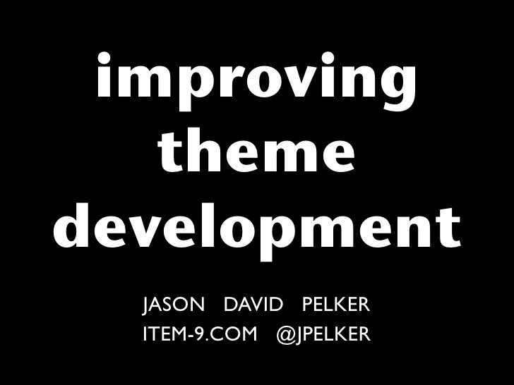 improving    theme development   JASON DAVID PELKER   ITEM-9.COM @JPELKER