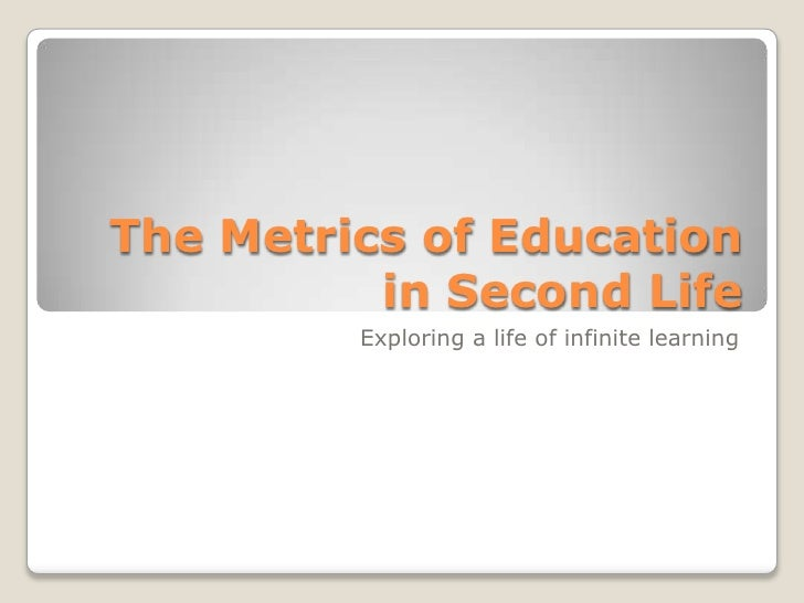 The Metrics of Education in Second Life<br />Exploring a life of infinite learning<br />
