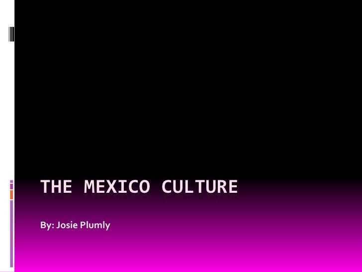 The Mexico culture<br />By: Josie Plumly<br />